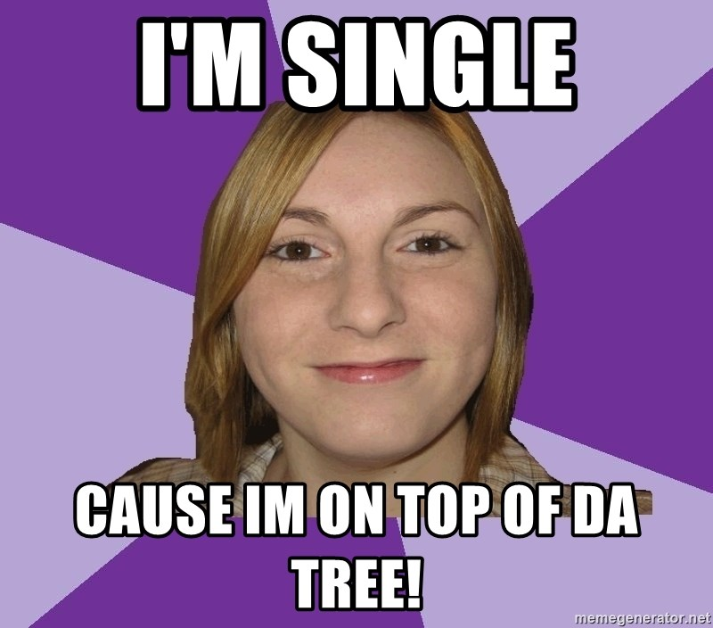 Generic Fugly Homely Girl - I'm single cause im on top of da tree!