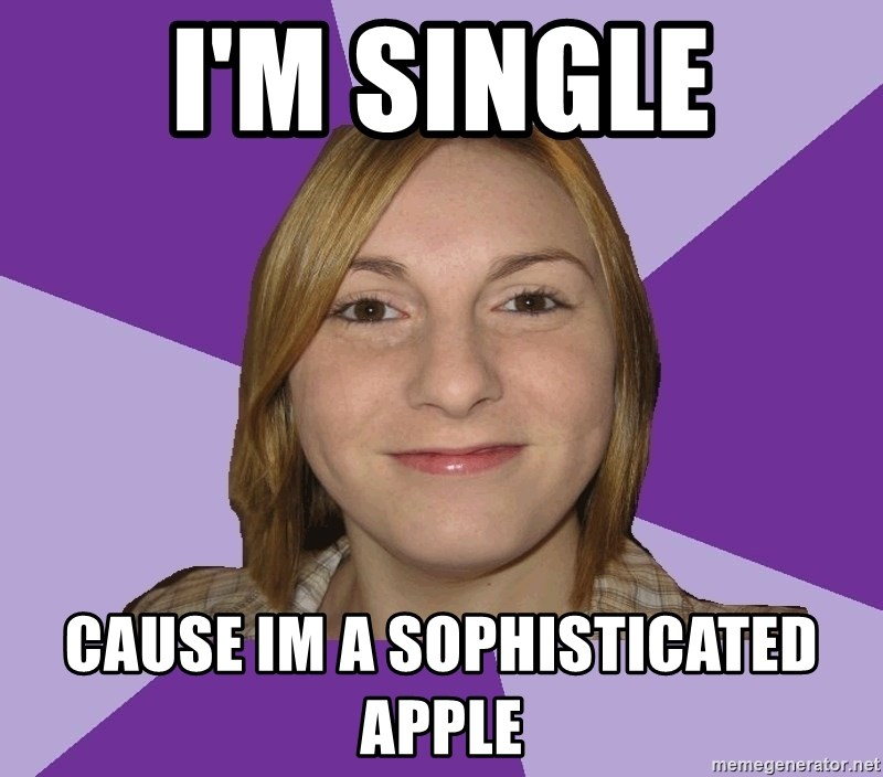 Generic Fugly Homely Girl - I'm Single Cause im a sophisticated apple