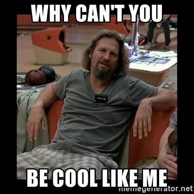 The Dude - Why Can't you be cool like me