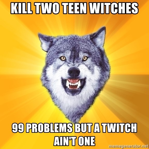 Courage Wolf - Kill two teen witches 99 problems but a twitch ain't one