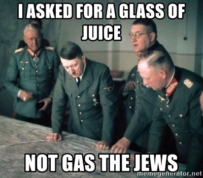 Hitler and Advice Generals - I asked for a glass of juice  Not gas the jews