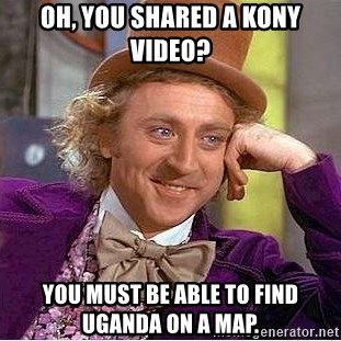 Willy Wonka - Oh, you shared a kony video? you must be able to find uganda on a map.