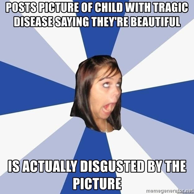 Annoying Facebook Girl - POSTS PICTURE OF CHILD WITH TRAGIC DISEASE SAYING THEY'RE BEAUTIFUL IS ACTUALLY DISGUSTED BY THE PICTURE