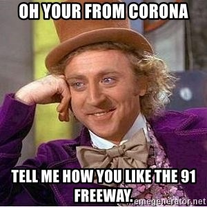 oh your from corona tell me how you like the 91 freeway  - Willy