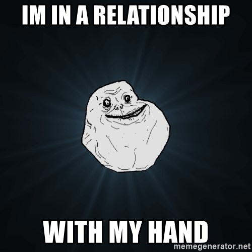 Forever Alone - Im in a relationship with my hand