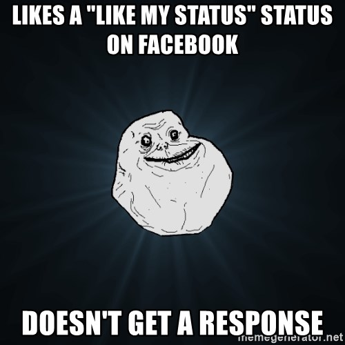 "Forever Alone - Likes a ""Like my status"" status on facebook doesn't get a response"