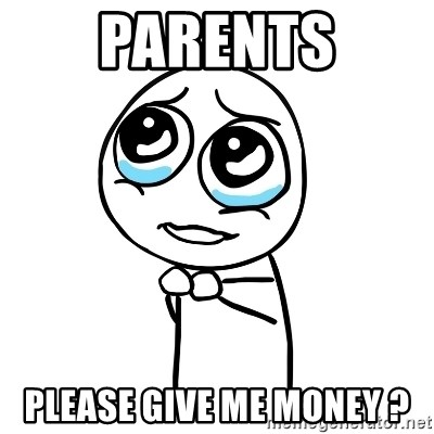 pleaseguy  - parents please give me money ?
