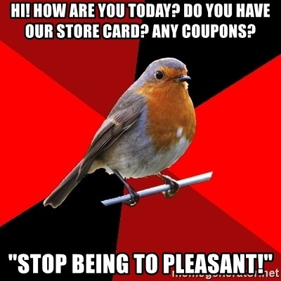 "Retail Robin - Hi! how are you today? Do you have our store card? Any coupons? ""STOP BEING TO PLEASANT!"""