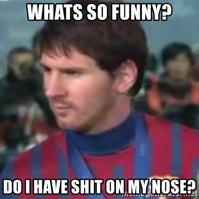 Messi Dont Understand - Whats so funny? Do i have shit on my nose?