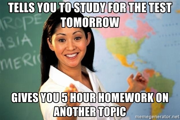 Unhelpful High School Teacher - Tells you to study for the test tomorrow gives you 5 hour homework on another topic