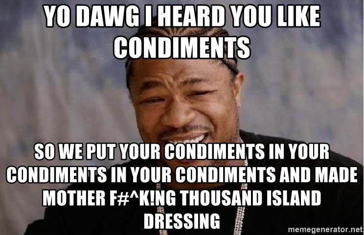 Yo Dawg - yo dawg i heard you like condiments so we put your condiments in your condiments in your condiments and made mother f#^k!ng thousand island dressing