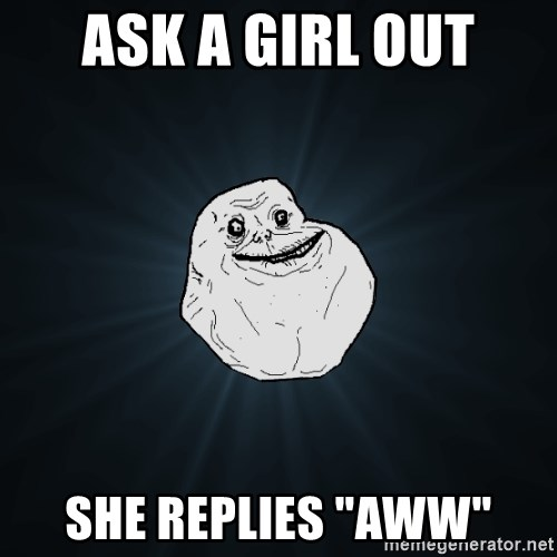 """Forever Alone - ask a girl out she replies """"aww"""""""