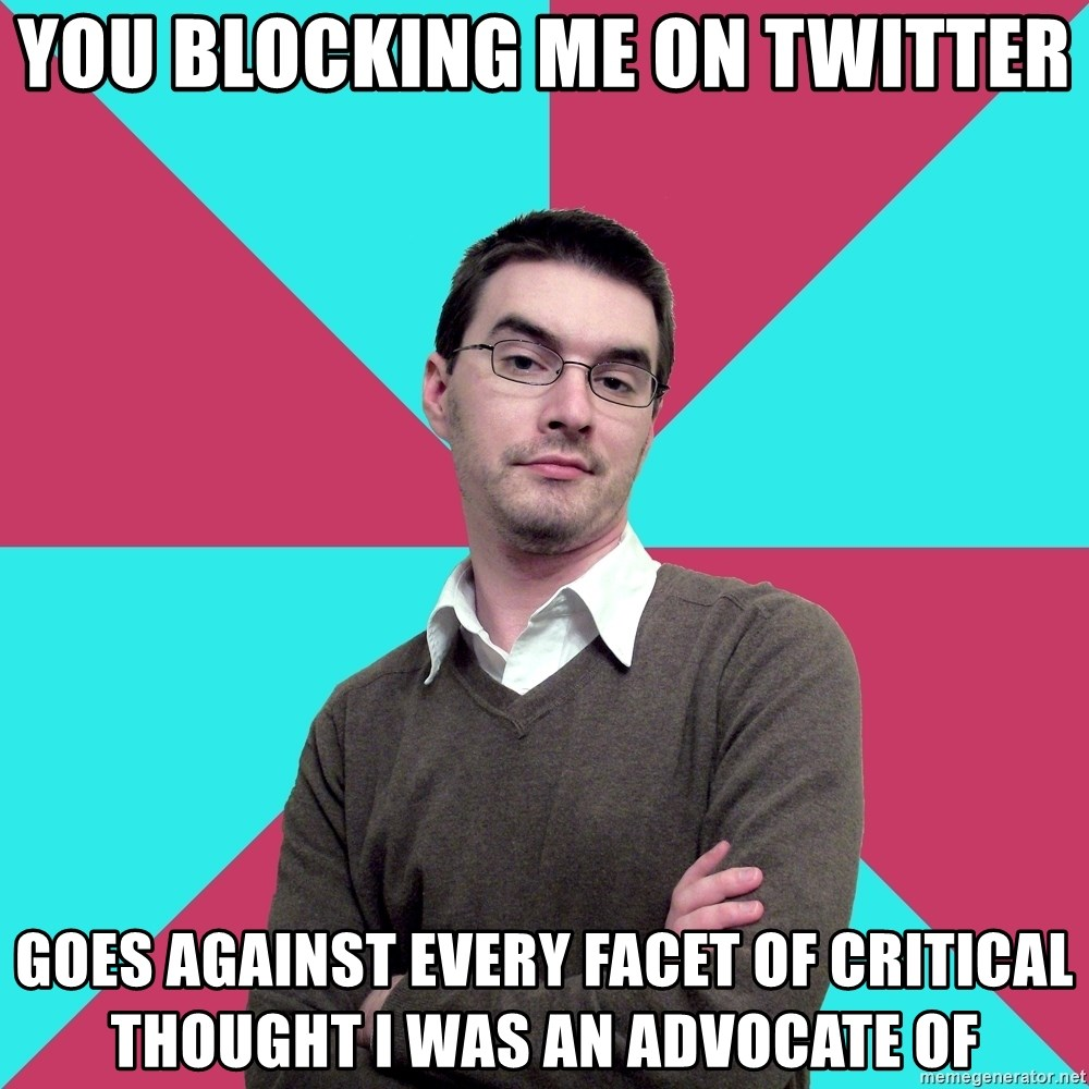 Privilege Denying Dude - you blocking me on twitter goes against every facet of critical thought I was an advocate of