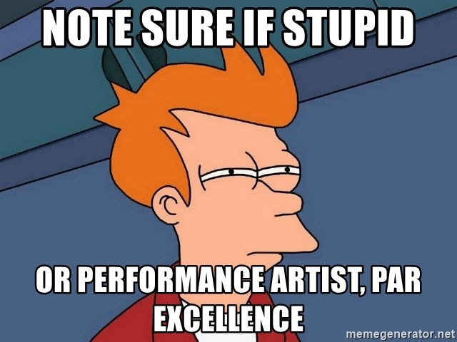 Futurama Fry - Note sure if stupID OR Performance ArtIst, Par Excellence
