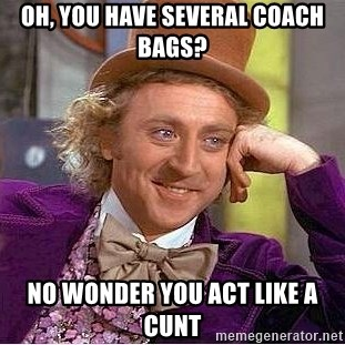 Willy Wonka - oh, you have several coach bags? no wonder you act like a cunt