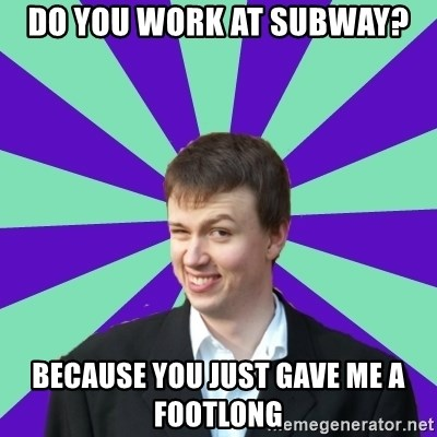 Pick Up Perv - do you work at subway? because you just gave me a footlong
