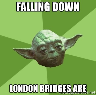 Advice Yoda Gives - falling down london bridges are