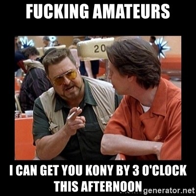 walter sobchak - fucking amateurs I can get you kony by 3 o'clock this afternoon