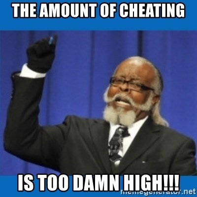 Too damn high - The amount of cheating is too damn high!!!