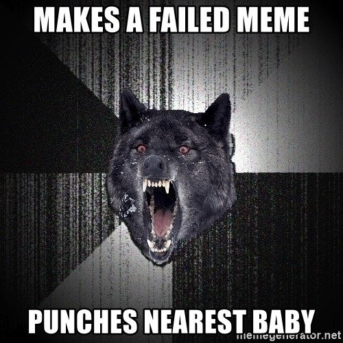 Insanity Wolf - makes a failed meme punches nearest baby