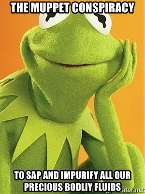 Kermit the frog - The muppet conspiracy to sap and impurify all our precious bodliy fluids