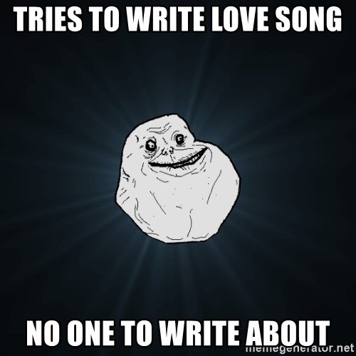 Forever Alone - tries to write love song no one to write about