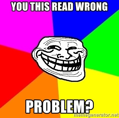 Trollface - you this read wrong problem?