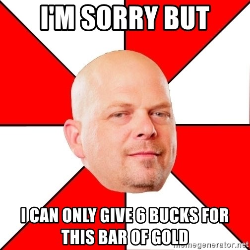 Pawn Stars - I'm Sorry But I can only give 6 bucks for this bar of gold