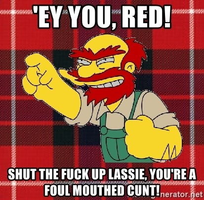Angry Scotsman - 'Ey you, red! shut the fuck up lassie, you're a foul mouthed cunt!