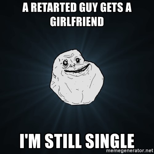 Forever Alone - a retarted guy gets a girlfriend i'm still single