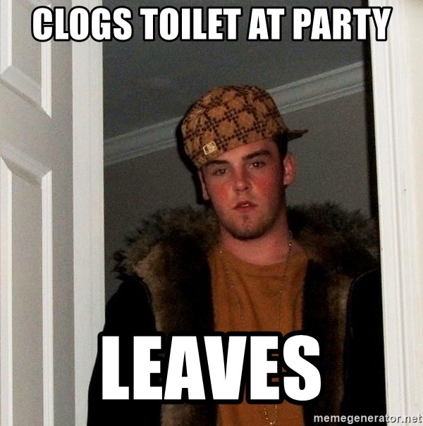 Scumbag Steve - clogs toilet at party leaves