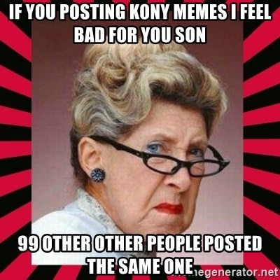 Condescending Director - If you posting kony memes I feel bad for you son 99 other other people posted the same one
