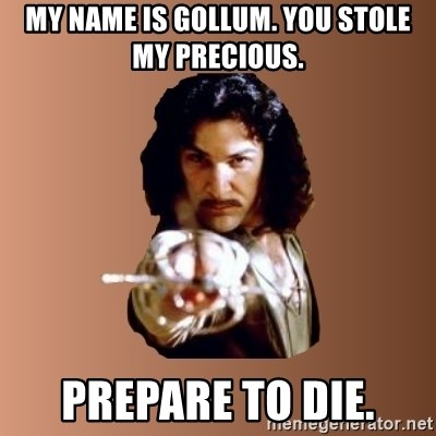 Prepare To Die - my name is gollum. you stole my precious. prepare to die.