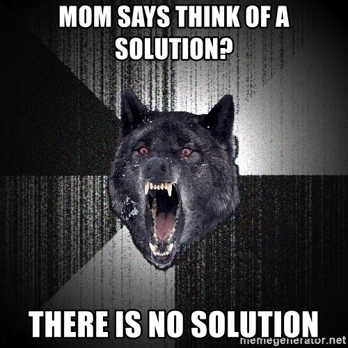 Insanity Wolf - mom says think of a solution? there is no solution