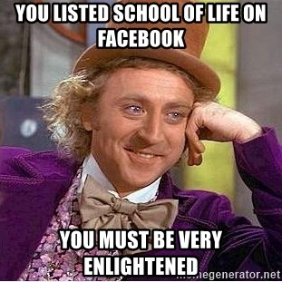 Willy Wonka - You listed School of life on facebook you must be very enlightened