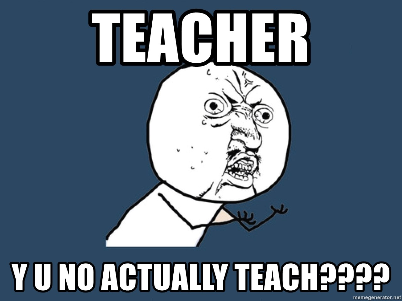 Y U No - Teacher y u no actually teach????