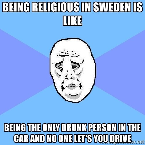 Okay Guy - bEING RELIGIOUS IN SWEDEN IS LIKE BEING THE ONLY DRUNK PERSON IN THE CAR AND NO ONE LET'S YOU DRIVE