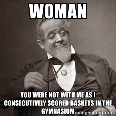 1889 [10] guy - Woman you were not with me as i consecutively scored baskets in the gymnasium