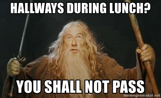 You shall not pass - HALLWAYS DURING LUNCH? YOU SHALL NOT PASS