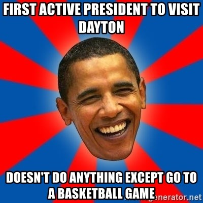 Obama - first active president to visit dayton doesn't do anything except go to a basketball game
