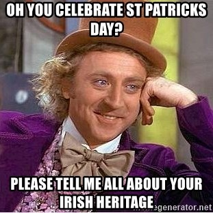 Willy Wonka - OH YOU CELEBRATE ST PATRICKS DAY? PLEASE TELL ME ALL ABOUT YOUR IRISH HERITAGE