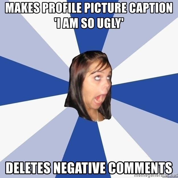 Annoying Facebook Girl - makes profile picture caption 'i am so ugly' deletes negative comments