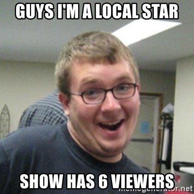 Seemingly Good Guy Dave - GUYS I'M A LOCAL STAR SHOW HAS 6 VIEWERS