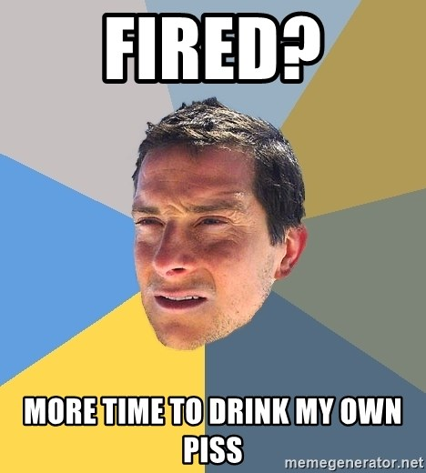 Bear Grylls - Fired? More time to drink my own piss