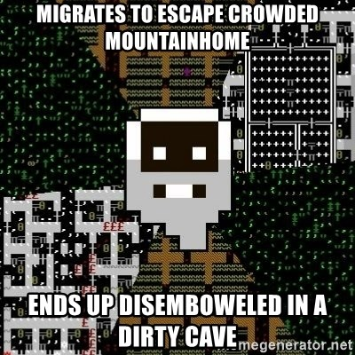 Urist McDorfy - Migrates to escape crowded mountainhome Ends up disemboweled in a dirty cave