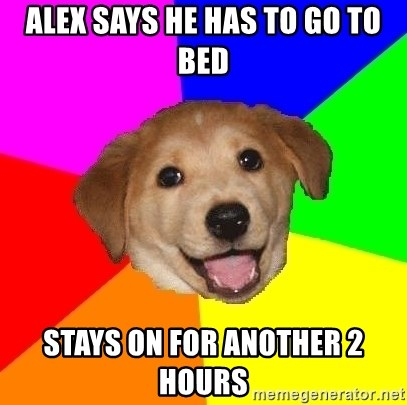 Advice Dog - ALEX SAYS HE HAS TO GO TO BED stays on for another 2 hours