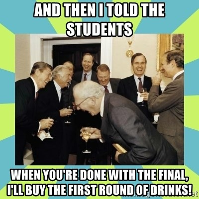 reagan white house laughing - And then I told the students When you're done with the final, I'll buy the first round of drinks!