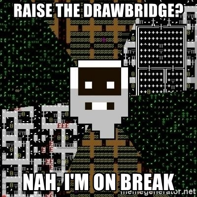 Urist McDorfy - Raise the drawbridge? Nah, I'm on break