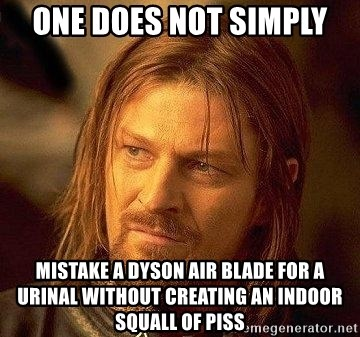 one does not simply mistake a dyson air blade for a urinal without creating an indoor squall of piss one does not simply mistake a dyson air blade for a urinal without