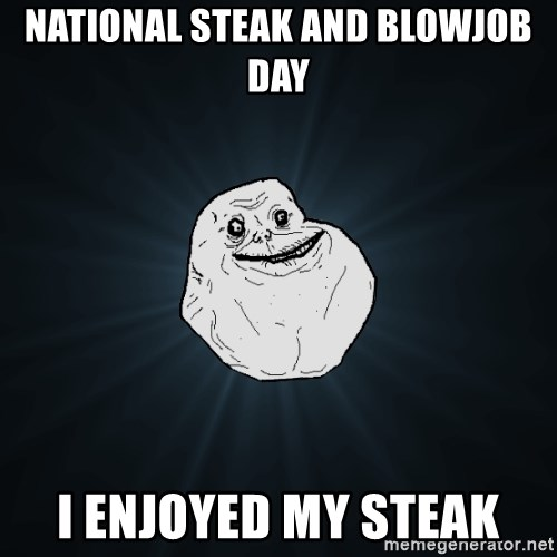 Forever Alone - NATIONAL STEAK AND BLOWJOB day i enjoyed my steak